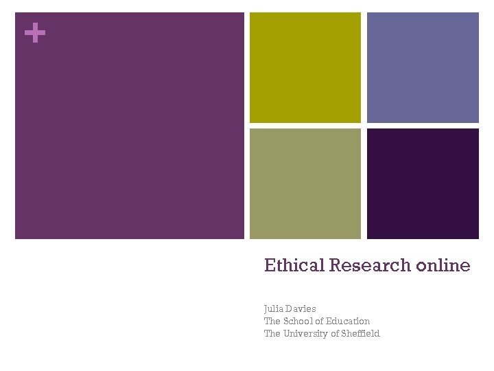 + Ethical Research online Julia Davies The School of Education The University of Sheffield