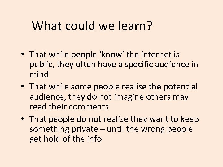 What could we learn? • That while people 'know' the internet is public, they