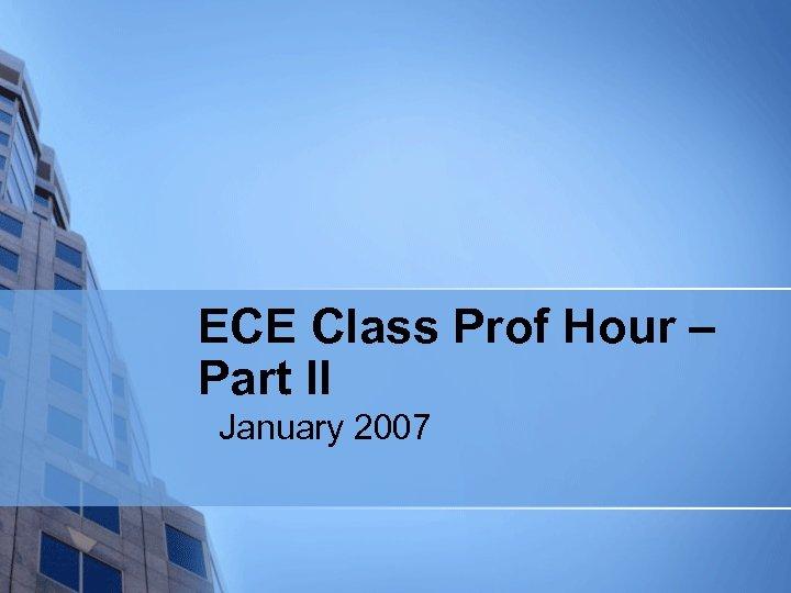 ECE Class Prof Hour – Part II January 2007