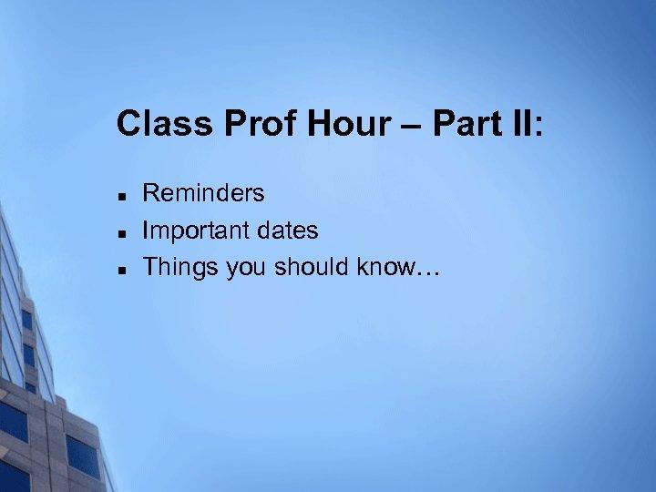 Class Prof Hour – Part II: n n n Reminders Important dates Things you