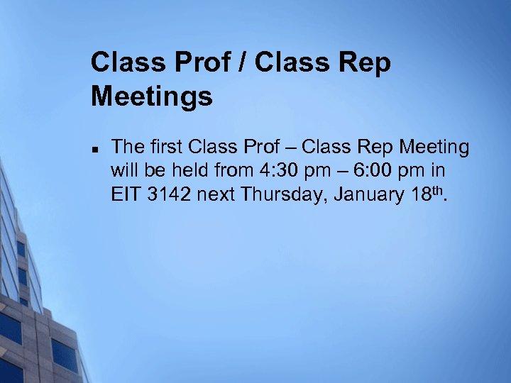 Class Prof / Class Rep Meetings n The first Class Prof – Class Rep