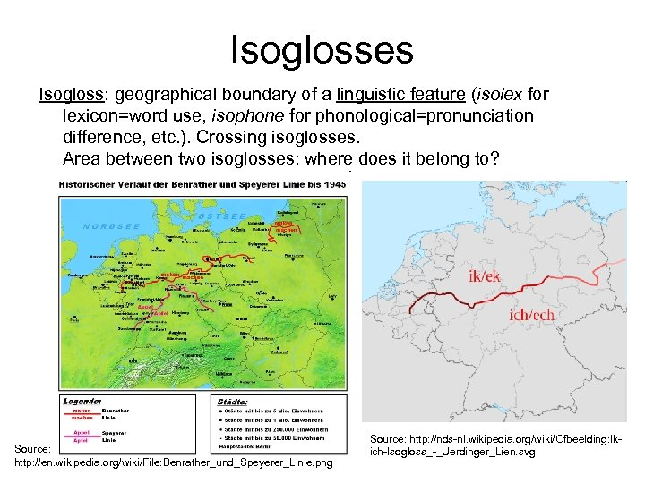 Isoglosses Isogloss: geographical boundary of a linguistic feature (isolex for lexicon=word use, isophone for