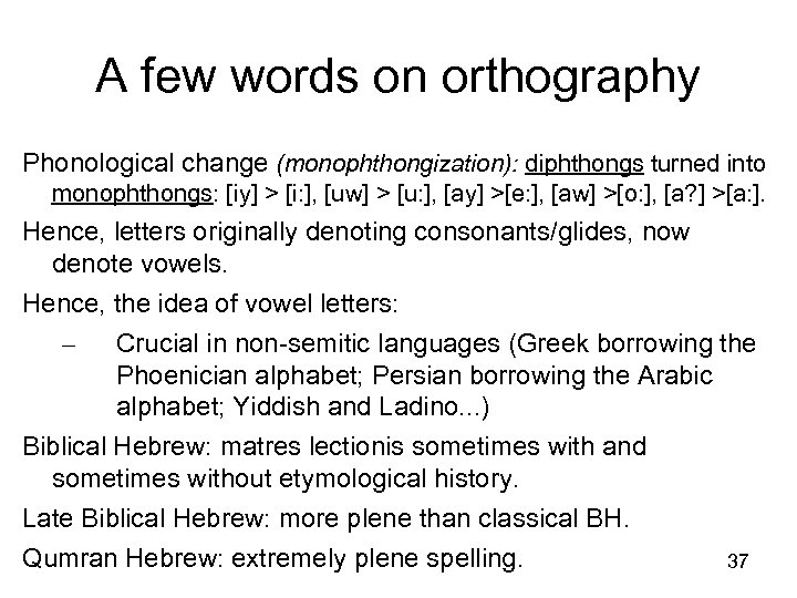 A few words on orthography Phonological change (monophthongization): diphthongs turned into monophthongs: [iy] >