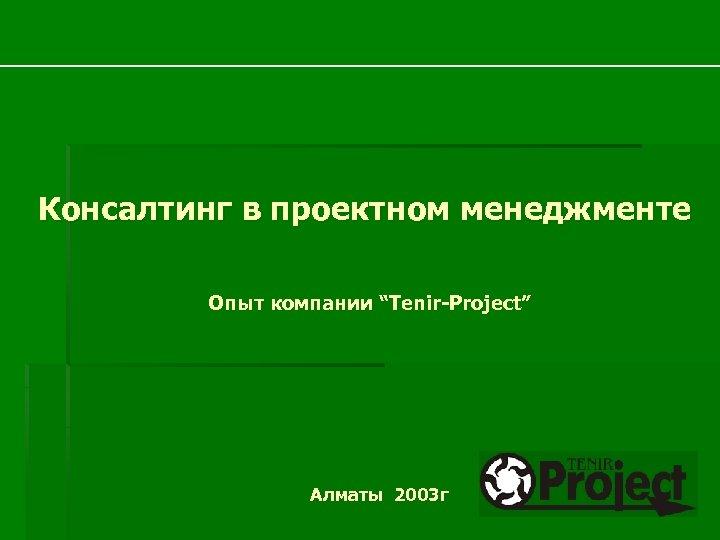 """Консалтинг в проектном менеджменте Опыт компании """"Tenir-Project"""" Алматы 2003 г"""