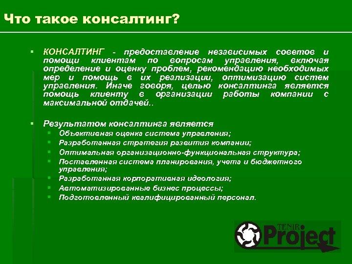 Что такое консалтинг? § КОНСАЛТИНГ - предоставление независимых советов и помощи клиентам по вопросам