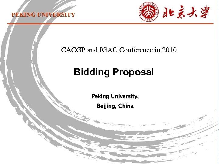 PEKING UNIVERSITY CACGP and IGAC Conference in 2010 Bidding Proposal Peking University, Beijing, China