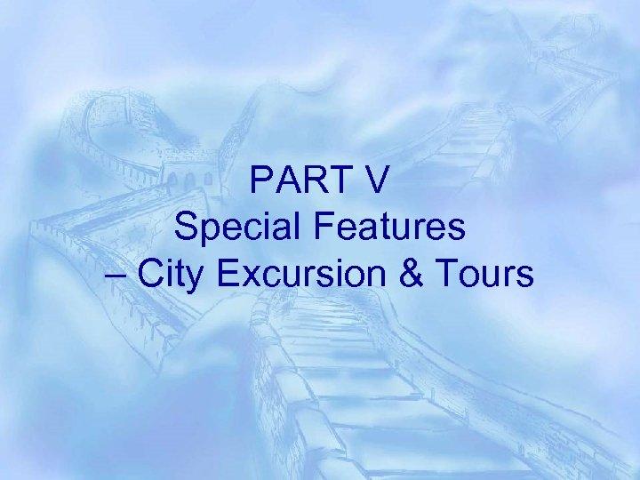 PART V Special Features – City Excursion & Tours