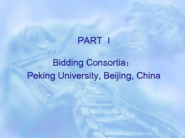 PART I Bidding Consortia: Peking University, Beijing, China