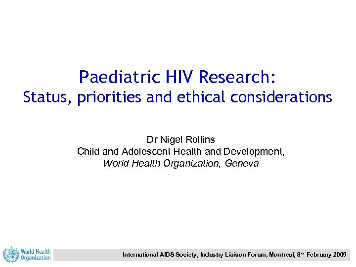 Paediatric HIV Research: Status, priorities and ethical considerations Dr Nigel Rollins Child and Adolescent