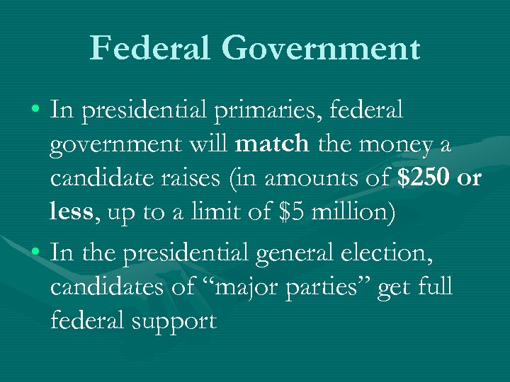 Federal Government • In presidential primaries, federal government will match the money a candidate