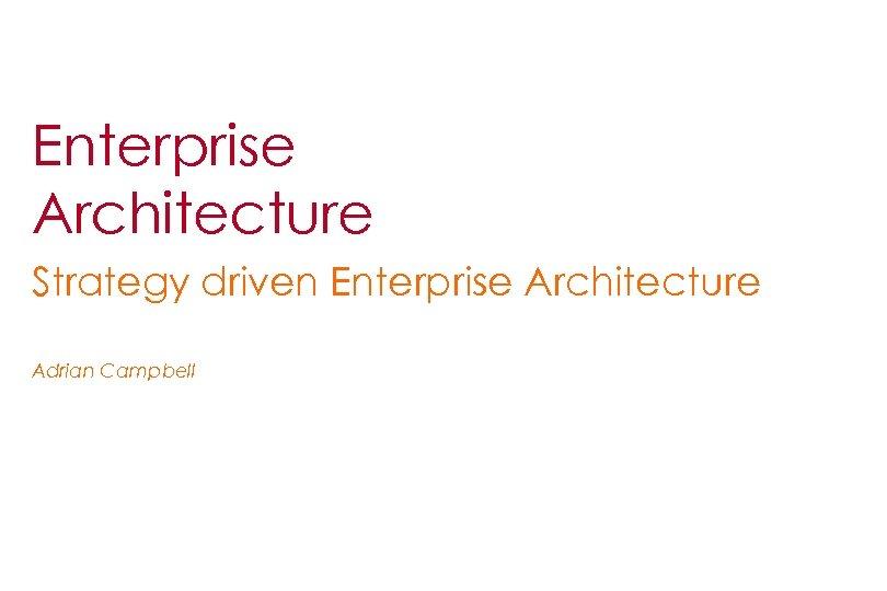 Enterprise Architecture Strategy driven Enterprise Architecture Adrian Campbell