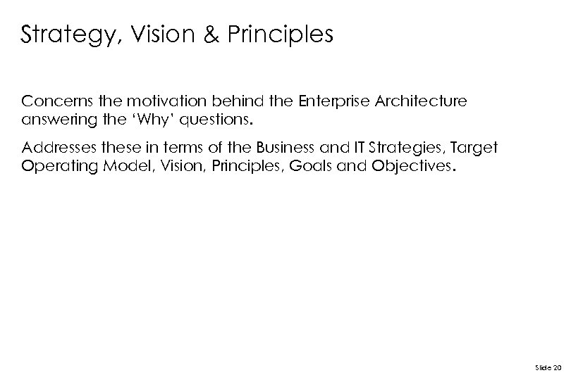 Strategy, Vision & Principles Concerns the motivation behind the Enterprise Architecture answering the 'Why'