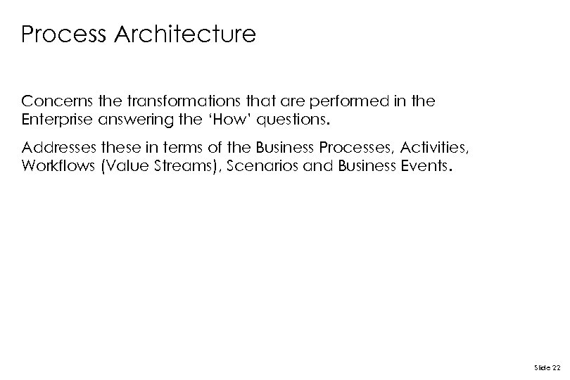 Process Architecture Concerns the transformations that are performed in the Enterprise answering the 'How'