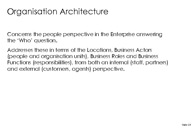 Organisation Architecture Concerns the people perspective in the Enterprise answering the 'Who' question. Addresses