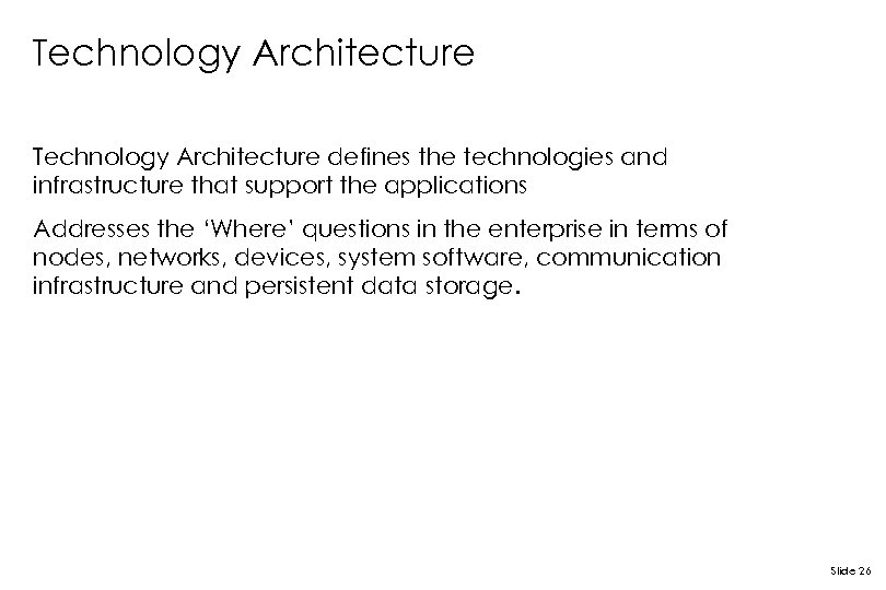 Technology Architecture defines the technologies and infrastructure that support the applications Addresses the 'Where'