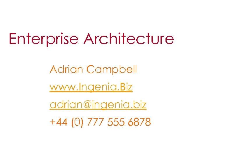 Enterprise Architecture Adrian Campbell www. Ingenia. Biz adrian@ingenia. biz +44 (0) 777 555 6878