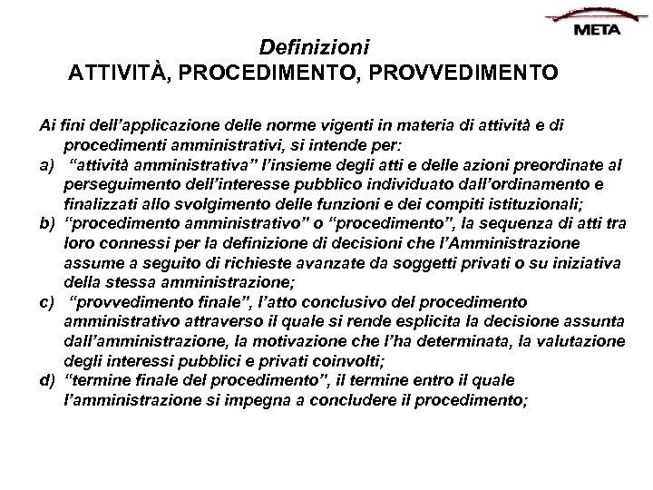 Definizioni ATTIVITÀ, PROCEDIMENTO, PROVVEDIMENTO Ai fini dell'applicazione delle norme vigenti in materia di attività