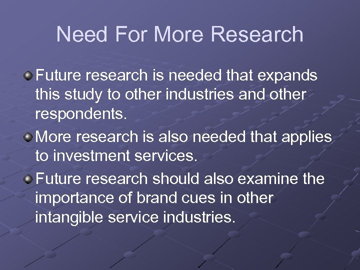 Need For More Research Future research is needed that expands this study to other