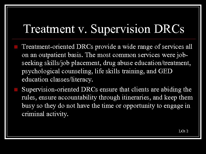 Treatment v. Supervision DRCs n n Treatment-oriented DRCs provide a wide range of services