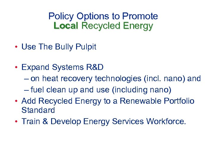 Policy Options to Promote Local Recycled Energy • Use The Bully Pulpit • Expand