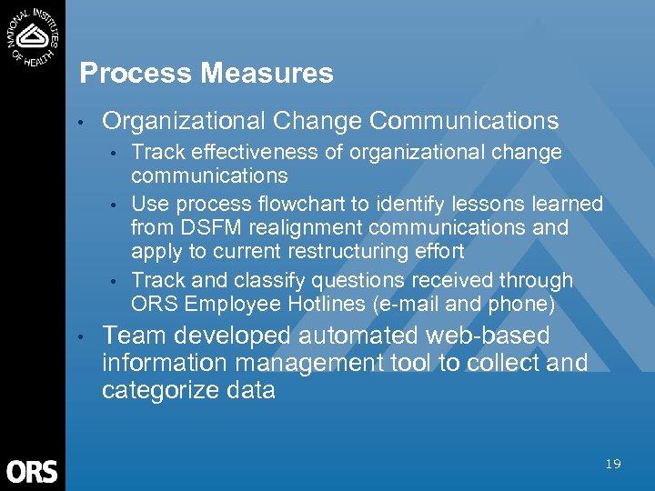 Process Measures • Organizational Change Communications • • Track effectiveness of organizational change communications