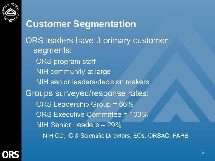 Customer Segmentation ORS leaders have 3 primary customer segments: ORS program staff NIH community