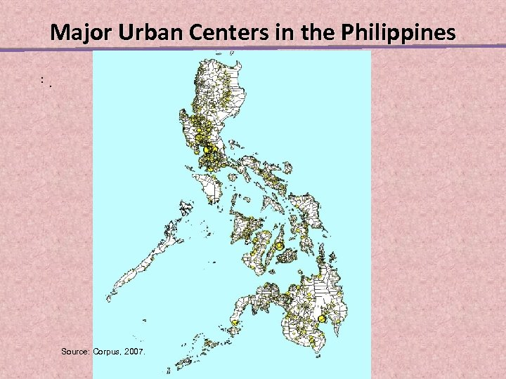 Major Urban Centers in the Philippines. . . Source: Corpus, 2007.