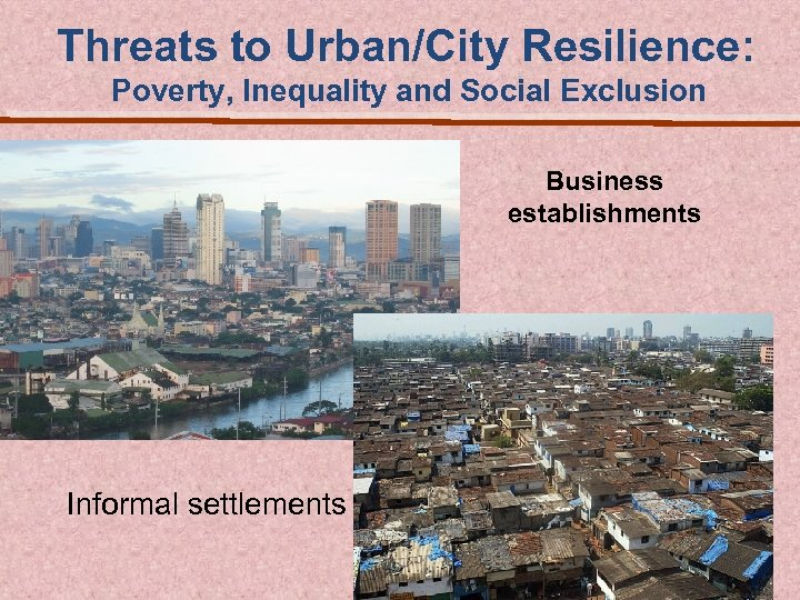 Threats to Urban/City Resilience: Poverty, Inequality and Social Exclusion Business establishments Informal settlements