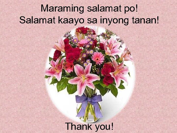 Maraming salamat po! Salamat kaayo sa inyong tanan! Thank you!