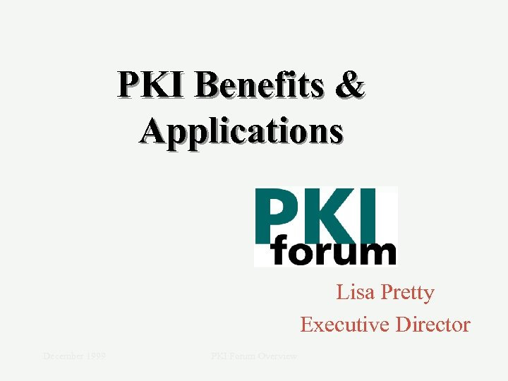 PKI Benefits & Applications Lisa Pretty Executive Director December 1999 PKI Forum Overview
