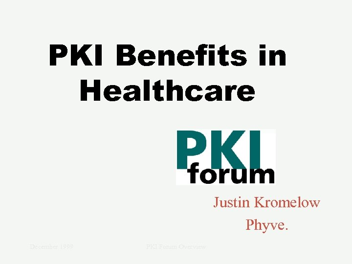 PKI Benefits in Healthcare Justin Kromelow Phyve. December 1999 PKI Forum Overview