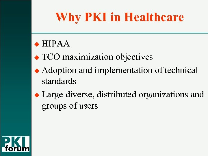 Why PKI in Healthcare u HIPAA u TCO maximization objectives u Adoption and implementation