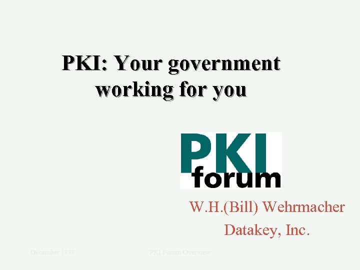 PKI: Your government working for you W. H. (Bill) Wehrmacher Datakey, Inc. December 1999