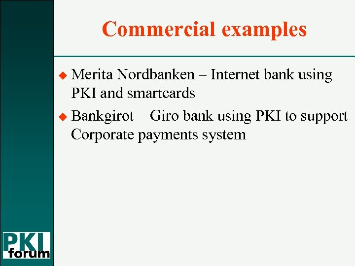 Commercial examples u Merita Nordbanken – Internet bank using PKI and smartcards u Bankgirot