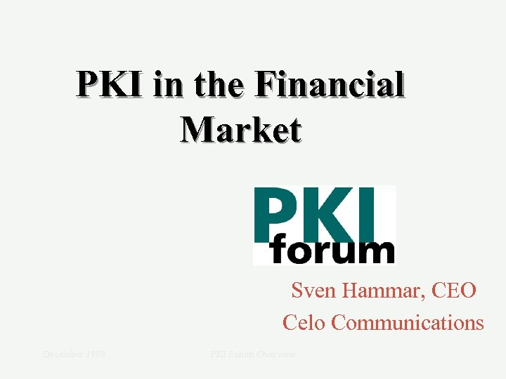 PKI in the Financial Market Sven Hammar, CEO Celo Communications December 1999 PKI Forum