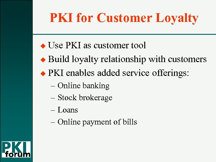 PKI for Customer Loyalty u Use PKI as customer tool u Build loyalty relationship