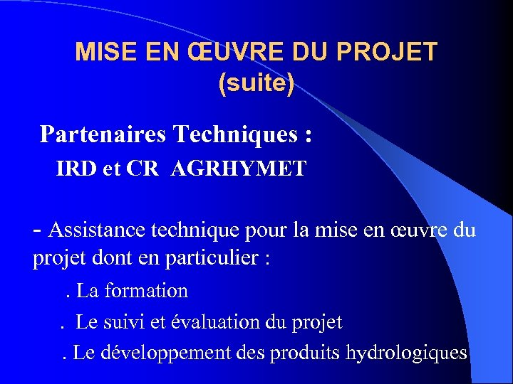 MISE EN ŒUVRE DU PROJET (suite) Partenaires Techniques : IRD et CR AGRHYMET -