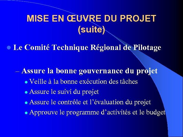 MISE EN ŒUVRE DU PROJET (suite) l Le Comité Technique Régional de Pilotage –