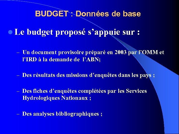 BUDGET : Données de base l Le budget proposé s'appuie sur : – Un