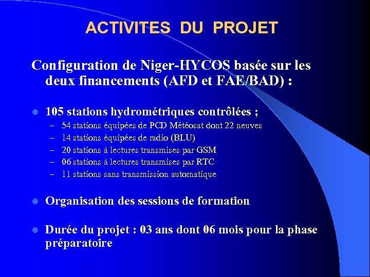 ACTIVITES DU PROJET Configuration de Niger-HYCOS basée sur les deux financements (AFD et FAE/BAD)