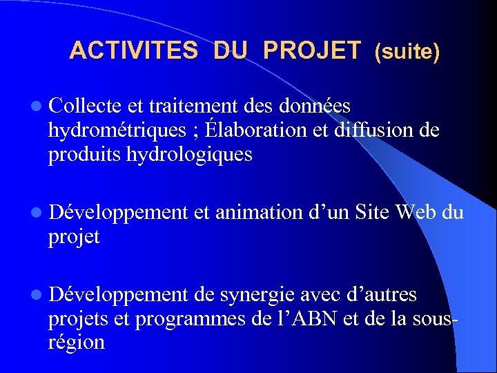ACTIVITES DU PROJET (suite) l Collecte et traitement des données hydrométriques ; Élaboration et
