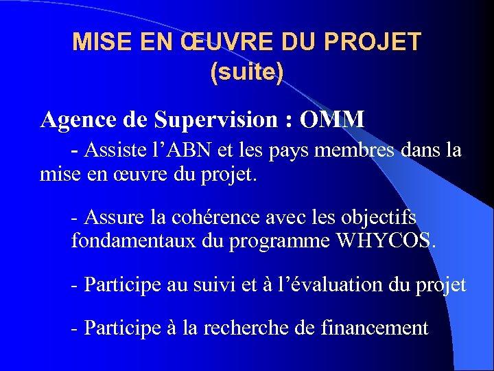 MISE EN ŒUVRE DU PROJET (suite) Agence de Supervision : OMM - Assiste l'ABN