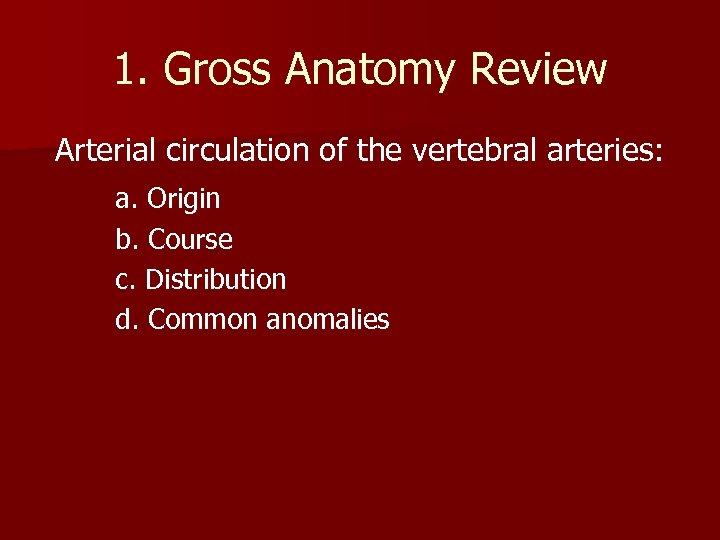 1. Gross Anatomy Review Arterial circulation of the vertebral arteries: a. Origin b. Course