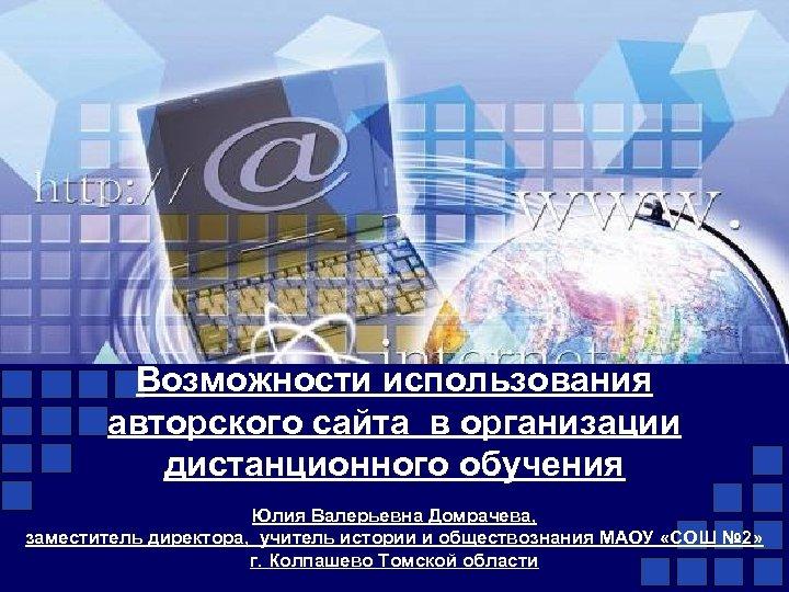 Возможности использования авторского сайта в организации дистанционного обучения Юлия Валерьевна Домрачева, заместитель директора, учитель