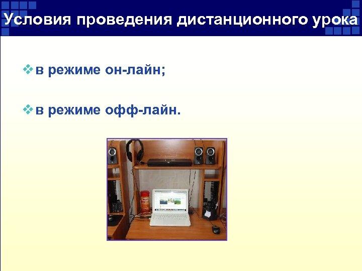 Условия проведения дистанционного урока v в режиме он-лайн; v в режиме офф-лайн.