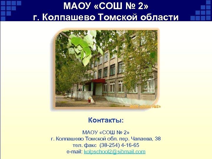 МАОУ «СОШ № 2» г. Колпашево Томской области Контакты: МАОУ «СОШ № 2» г.