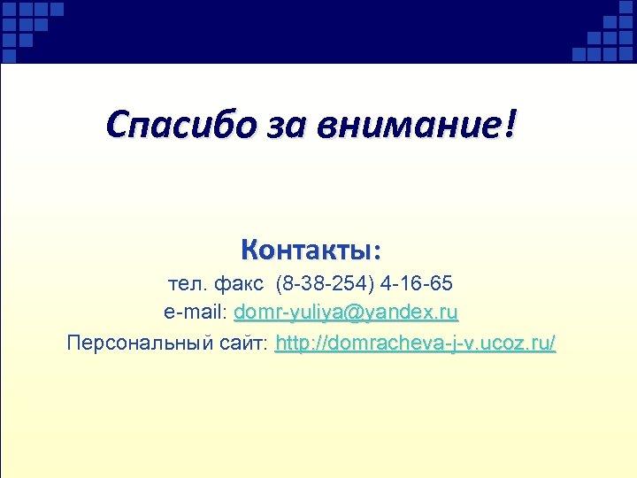 Спасибо за внимание! Контакты: тел. факс (8 -38 -254) 4 -16 -65 e-mail: domr-yuliya@yandex.