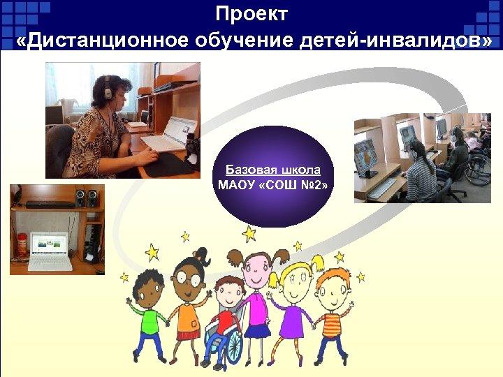 Проект «Дистанционное обучение детей-инвалидов» Базовая школа МАОУ «СОШ № 2»