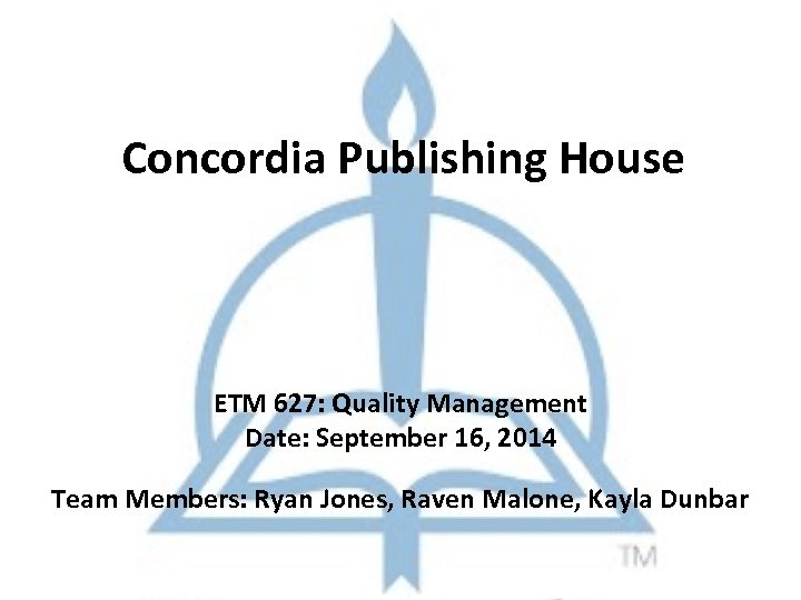 Concordia Publishing House ETM 627: Quality Management Date: September 16, 2014 Team Members: Ryan