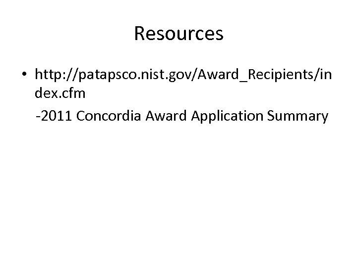 Resources • http: //patapsco. nist. gov/Award_Recipients/in dex. cfm -2011 Concordia Award Application Summary